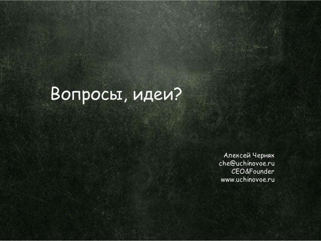 Вопросы, идеи?                  Алексей Черняк                 che@uchinovoe.ru                    CEO&Founder            ...
