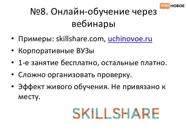 №8. Онлайн-обучение через               вебинары•   Примеры: skillshare.com, uchinovoe.ru•   Корпоративные ВУЗы•   1-е зан...