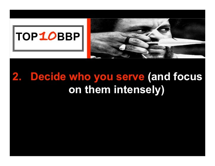 TOP 10BBP   2. Decide who you serve (and focus           on them intensely)