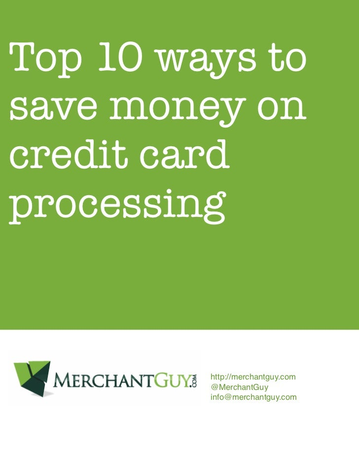 Top 10 ways tosave money oncredit cardprocessing         http://merchantguy.com         @MerchantGuy         info@merchant...
