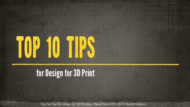 TOP 1O TIPS for Design for 3D Print Top Ten Tips for Design for 3D Printing - Maker Faire NYC 2013 - Kacie Hultgren