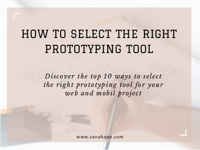 HOW TO SELECT THE RIGHT PROTOTYPING TOOL www.savahapp.com Discover the top 10 ways to select the right prototyping tool fo...