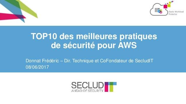 TOP10 des meilleures pratiques de sécurité pour AWS Donnat Frédéric – Dir. Technique et CoFondateur de SecludIT 08/06/2017