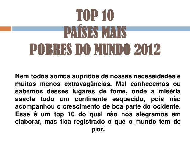 TOP 10 PAÍSES MAIS POBRES DO MUNDO 2012 Nem todos somos supridos de nossas necessidades e muitos menos extravagâncias. Mal...