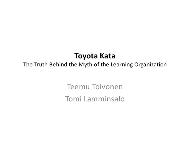 Toyota Kata The Truth Behind the Myth of the Learning Organization Teemu Toivonen Tomi Lamminsalo