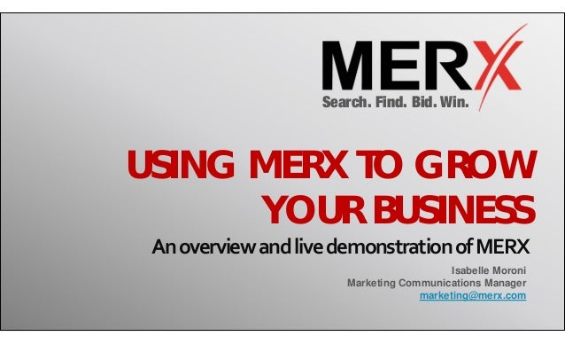 Search. Find. Bid. Win. USING MERX TO GROW YOUR BUSINESS AnoverviewandlivedemonstrationofMERX Isabelle Moroni Market...