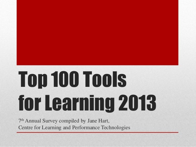 Top 100 Tools for Learning 2013 7th Annual Survey compiled by Jane Hart, Centre for Learning and Performance Technologies