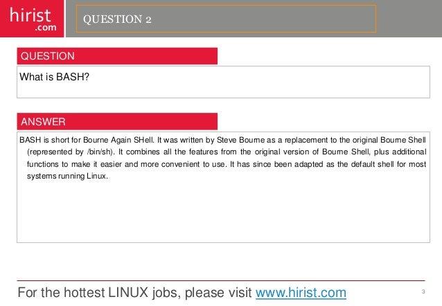 For the hottest LINUX jobs, please visit www.hirist.com  hirist  .com  WhatisBASH?  3  QUESTION  BASHisshortforBourneAgain...
