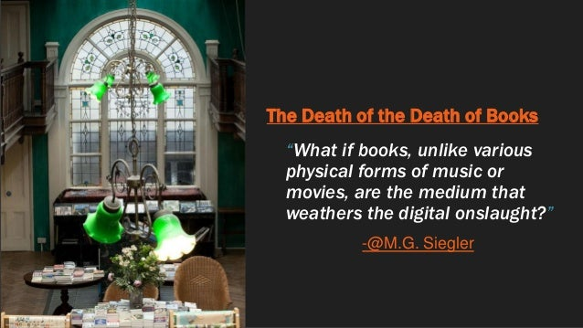 """The Death of the Death of Books """"What if books, unlike various physical forms of music or movies, are the medium that weat..."""