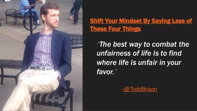 """Shift Your Mindset By Saying Less of These Four Things """"The best way to combat the unfairness of life is to find where lif..."""