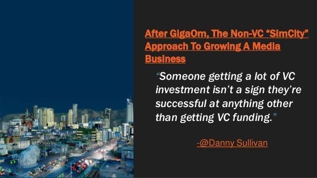 """After GigaOm, The Non-VC """"SimCity"""" Approach To Growing A Media Business """"Someone getting a lot of VC investment isn't a si..."""