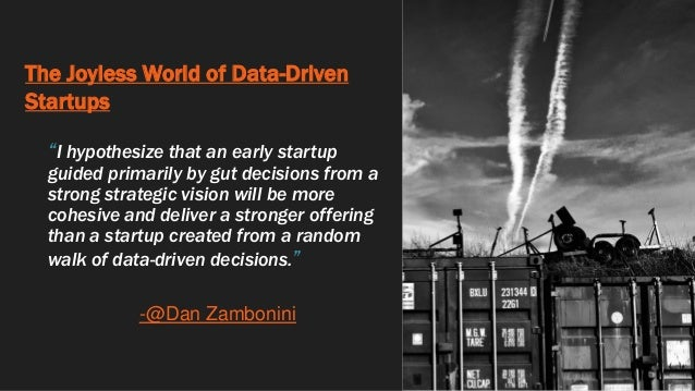 """The Joyless World of Data-Driven Startups """"I hypothesize that an early startup guided primarily by gut decisions from a st..."""