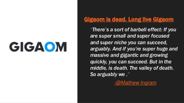 """Gigaom is dead. Long live Gigaom """"There's a sort of barbell effect: If you are super small and super focused and super nic..."""