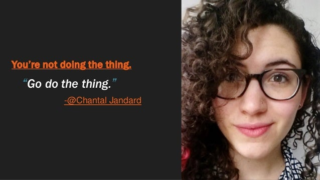 """You're not doing the thing. """"Go do the thing."""" -@Chantal Jandard"""
