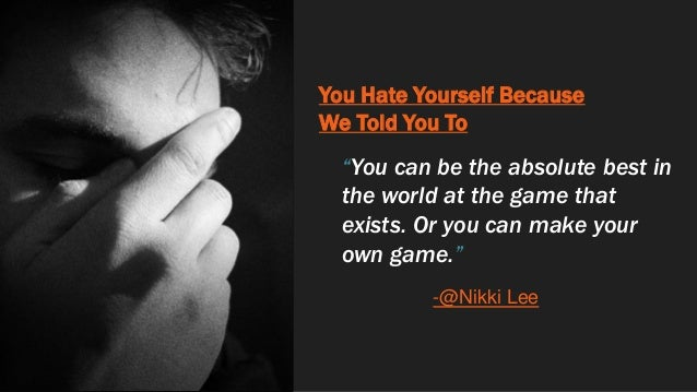 """You Hate Yourself Because We Told You To """"You can be the absolute best in the world at the game that exists. Or you can ma..."""