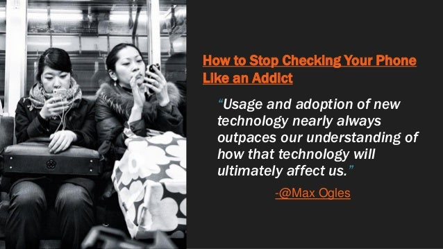 """How to Stop Checking Your Phone Like an Addict """"Usage and adoption of new technology nearly always outpaces our understand..."""