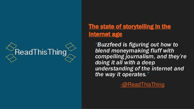 """The state of storytelling in the internet age """"Buzzfeed is figuring out how to blend moneymaking fluff with compelling jou..."""