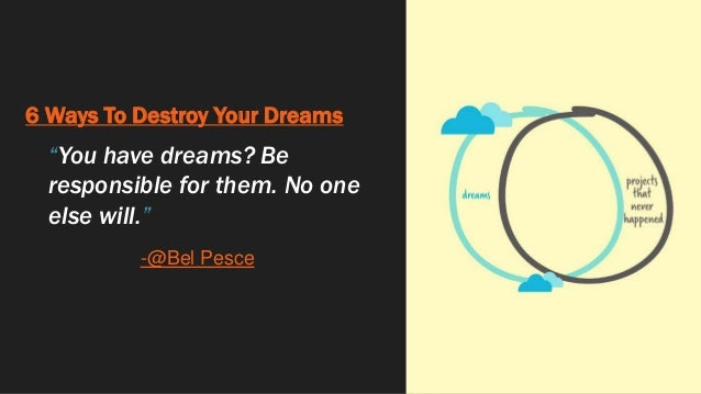 """6 Ways To Destroy Your Dreams """"You have dreams? Be responsible for them. No one else will."""" -@Bel Pesce"""