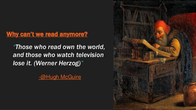 """Why can't we read anymore? """"Those who read own the world, and those who watch television lose it. (Werner Herzog)"""" -@Hugh ..."""