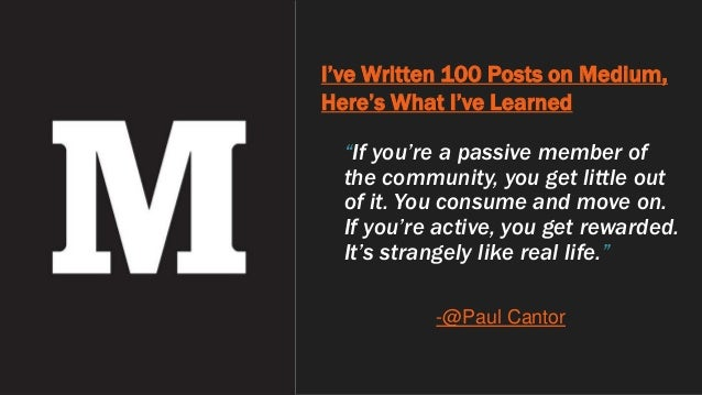 """I've Written 100 Posts on Medium, Here's What I've Learned """"If you're a passive member of the community, you get little ou..."""