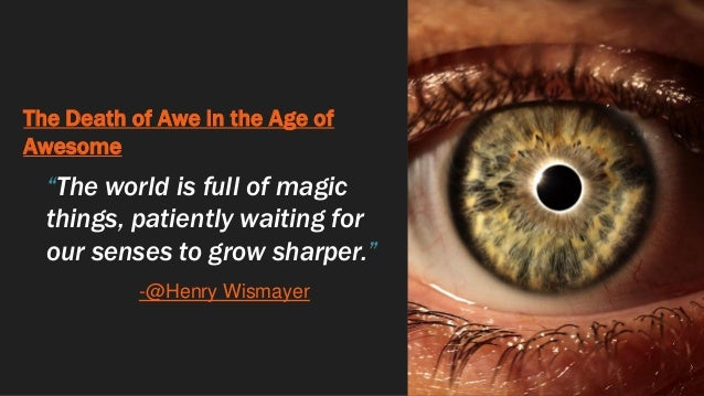 """The Death of Awe in the Age of Awesome """"The world is full of magic things, patiently waiting for our senses to grow sharpe..."""