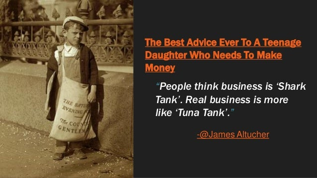 """The Best Advice Ever To A Teenage Daughter Who Needs To Make Money """"People think business is 'Shark Tank'. Real business i..."""