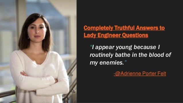 """Completely Truthful Answers to Lady Engineer Questions """"I appear young because I routinely bathe in the blood of my enemie..."""