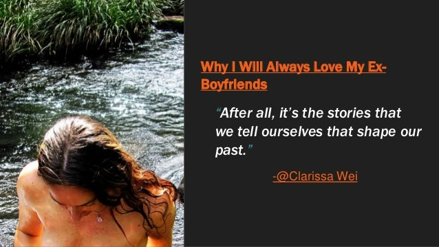 """Why I Will Always Love My Ex- Boyfriends """"After all, it's the stories that we tell ourselves that shape our past."""" -@Clari..."""
