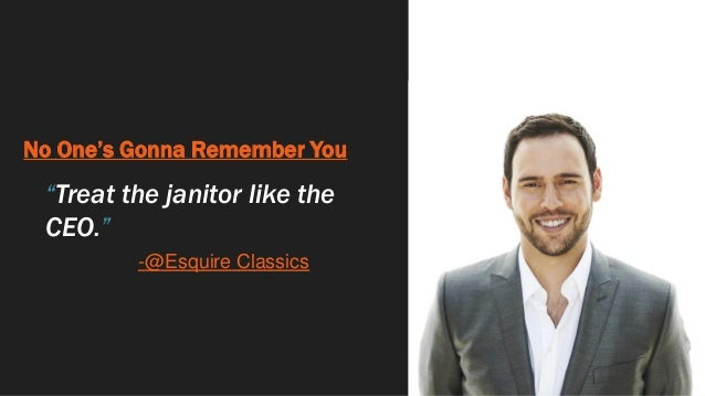 """No One's Gonna Remember You """"Treat the janitor like the CEO."""" -@Esquire Classics"""