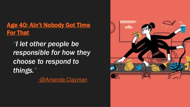 """Age 40: Ain't Nobody Got Time For That """"I let other people be responsible for how they choose to respond to things."""" -@Ama..."""