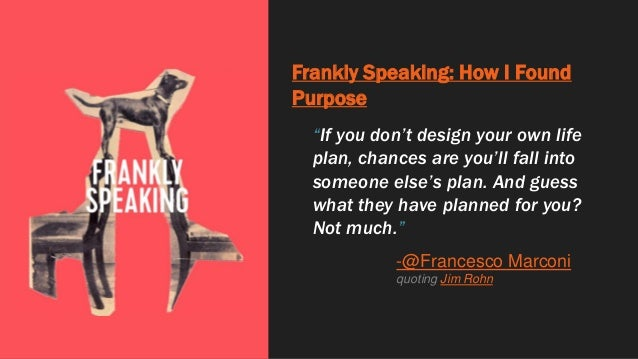 """Frankly Speaking: How I Found Purpose """"If you don't design your own life plan, chances are you'll fall into someone else's..."""