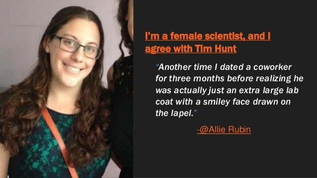 """I'm a female scientist, and I agree with Tim Hunt """"Another time I dated a coworker for three months before realizing he wa..."""