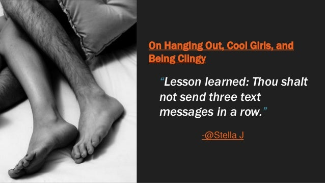 """On Hanging Out, Cool Girls, and Being Clingy """"Lesson learned: Thou shalt not send three text messages in a row."""" -@Stella J"""