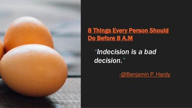 """8 Things Every Person Should Do Before 8 A.M """"Indecision is a bad decision."""" -@Benjamin P. Hardy"""