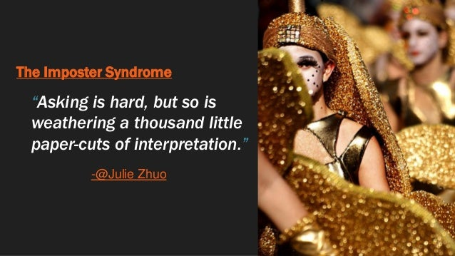 """The Imposter Syndrome """"Asking is hard, but so is weathering a thousand little paper-cuts of interpretation."""" -@Julie Zhuo"""
