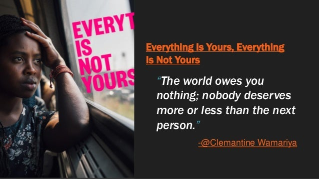 """Everything Is Yours, Everything Is Not Yours """"The world owes you nothing; nobody deserves more or less than the next perso..."""