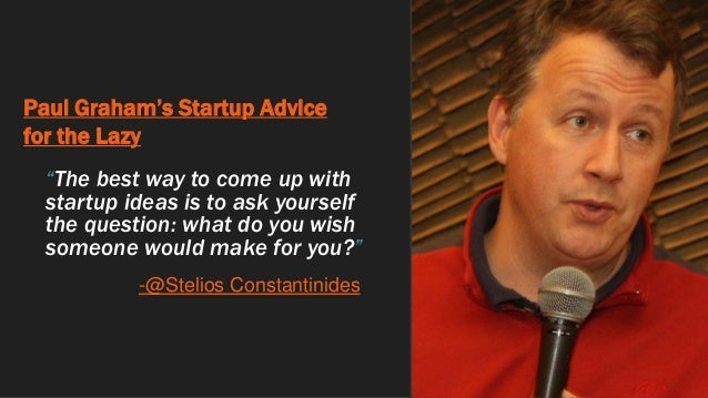 """Paul Graham's Startup Advice for the Lazy """"The best way to come up with startup ideas is to ask yourself the question: wha..."""
