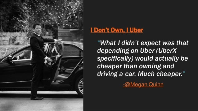 """I Don't Own, I Uber """"What I didn't expect was that depending on Uber (UberX specifically) would actually be cheaper than o..."""