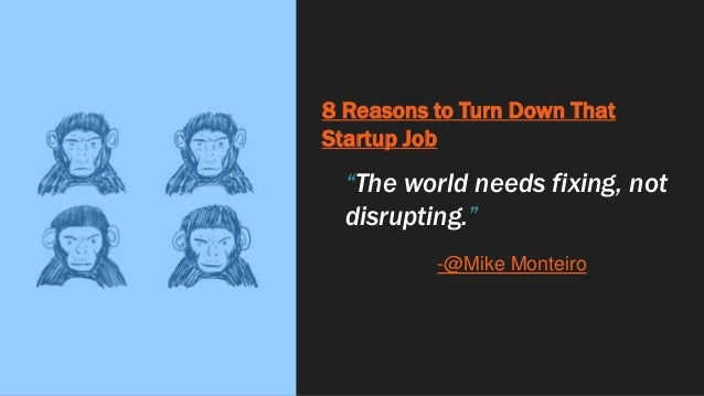 """8 Reasons to Turn Down That Startup Job """"The world needs fixing, not disrupting."""" -@Mike Monteiro"""