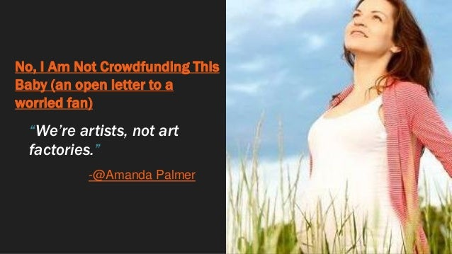 """No, I Am Not Crowdfunding This Baby (an open letter to a worried fan) """"We're artists, not art factories."""" -@Amanda Palmer"""
