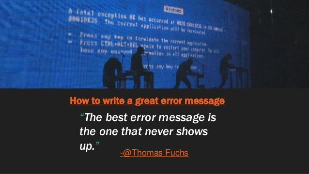 """How to write a great error message """"The best error message is the one that never shows up."""" -@Thomas Fuchs"""