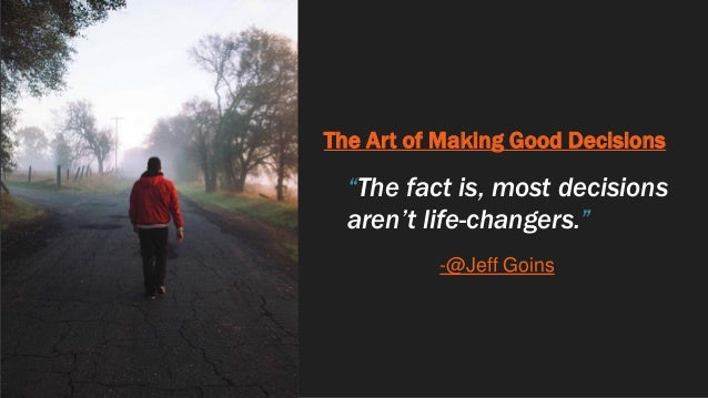 """The Art of Making Good Decisions """"The fact is, most decisions aren't life-changers."""" -@Jeff Goins"""