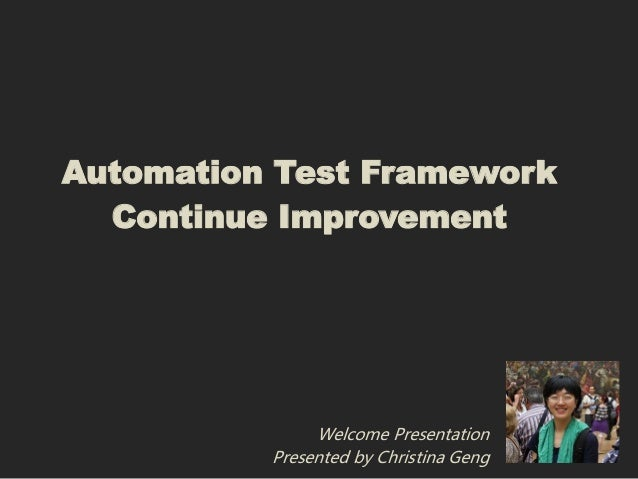 Automation Test Framework  Continue Improvement               Welcome Presentation          Presented by Christina Geng