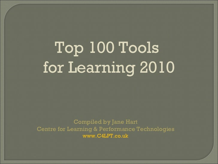 Compiled by Jane Hart Centre for Learning & Performance Technologies www.C4LPT.co.uk Top 100 Tools  for Learning 2010