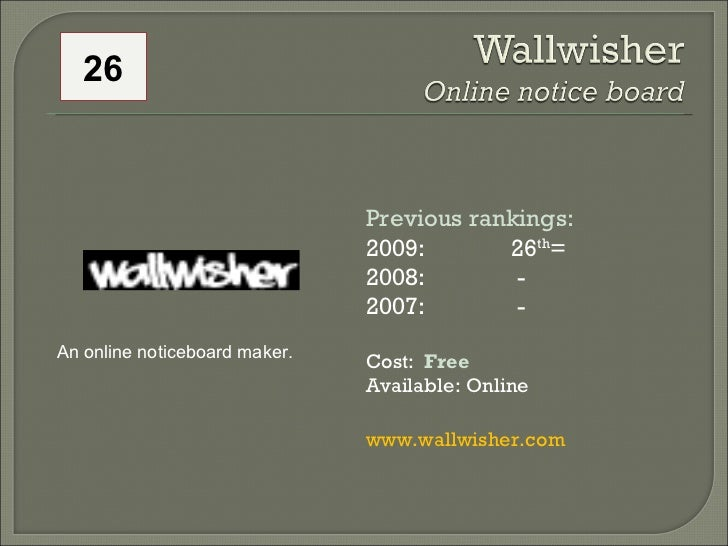 26 An online noticeboard maker. Previous rankings: 2009: 26 th = 2008:   - 2007:   - Cost:  Free Available: Online www.wal...
