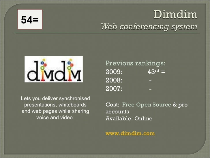 Previous rankings: 2009: 43 rd  = 2008:   - 2007:   - Cost:  Free Open Source  & pro accounts Available: Online www.dimdim...