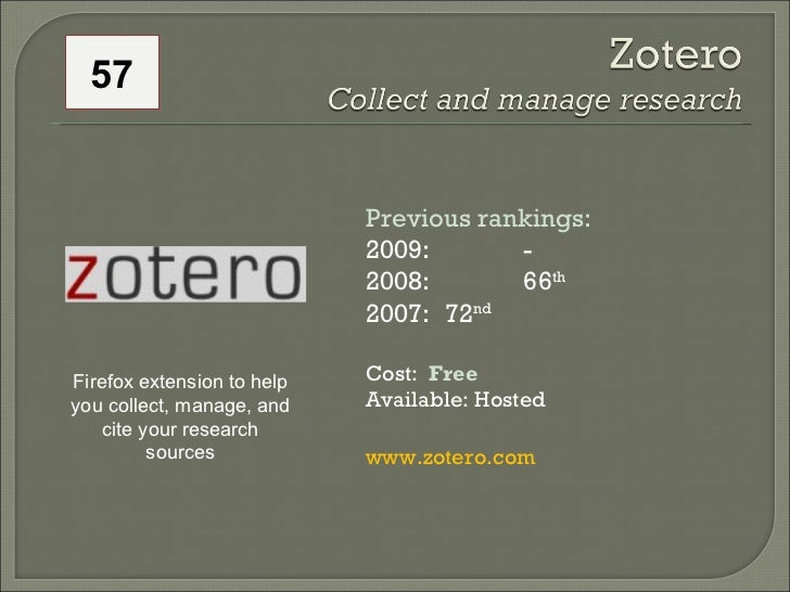 57 Previous rankings: 2009: -  2008:  66 th   2007:  72 nd   Cost:  Free Available: Hosted www.zotero.com   Firefox extens...