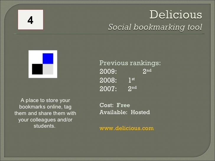 Previous rankings:  2009:   2 nd 2008:  1 st   2007:  2 nd   Cost:  Free Available:  Hosted www.delicious.com A place to s...