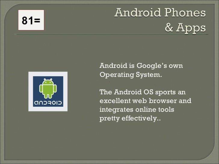 81= Android is Google's own Operating System.  The Android OS sports an excellent web browser and integrates online tools ...