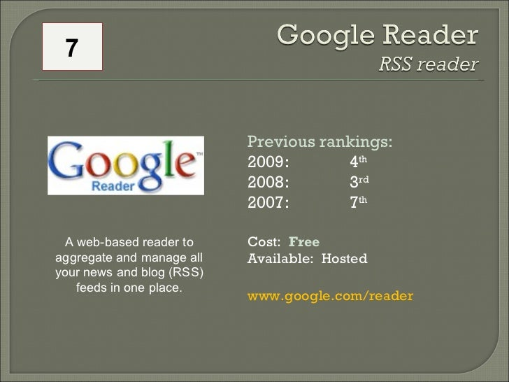 Previous rankings: 2009:   4 th   2008:  3 rd   2007:  7 th   Cost:  Free Available:  Hosted www.google.com/reader   A web...